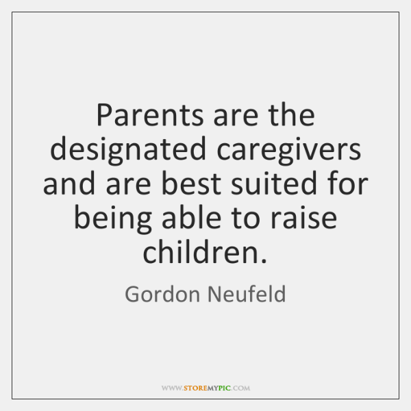 Parents are the designated caregivers and are best suited for being able ...