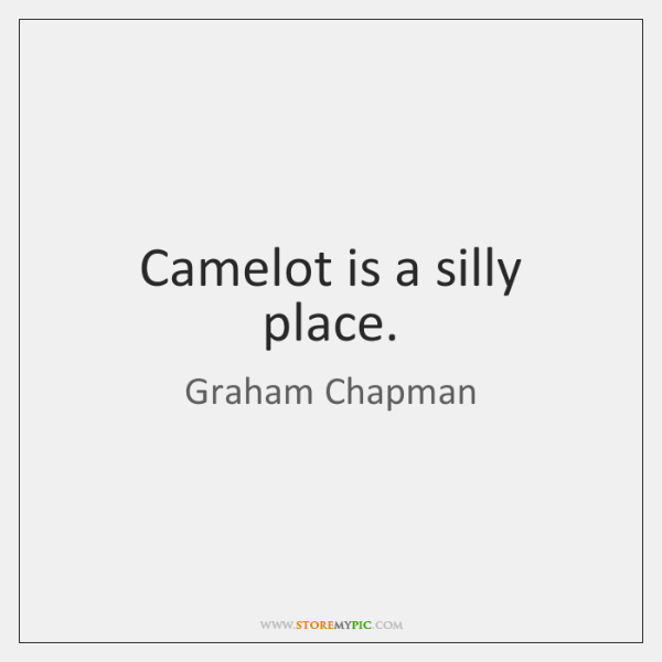 Camelot is a silly place.