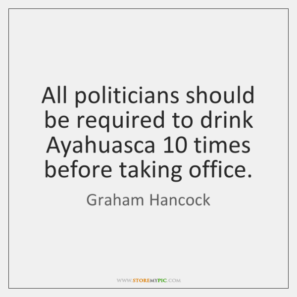 All politicians should be required to drink Ayahuasca 10 times before taking office.