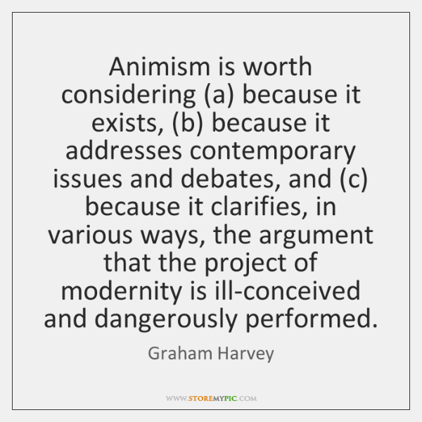 Animism is worth considering (a) because it exists, (b) because it addresses ...