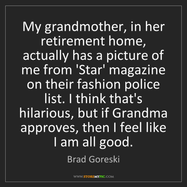 Brad Goreski: My grandmother, in her retirement home, actually has...