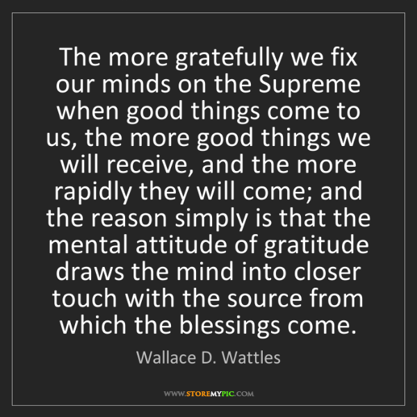 Wallace D. Wattles: The more gratefully we fix our minds on the Supreme when...