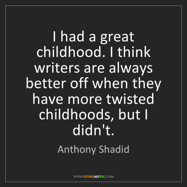 Anthony Shadid: I had a great childhood. I think writers are always better...
