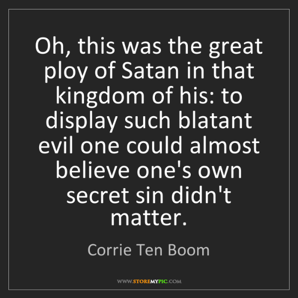Corrie Ten Boom: Oh, this was the great ploy of Satan in that kingdom...