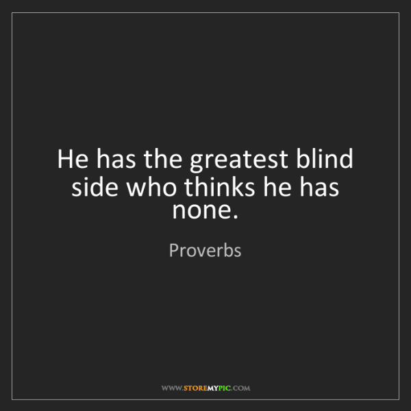 Proverbs: He has the greatest blind side who thinks he has none.