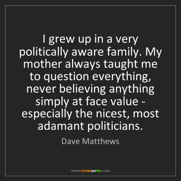Dave Matthews: I grew up in a very politically aware family. My mother...