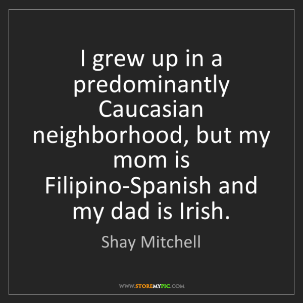Shay Mitchell: I grew up in a predominantly Caucasian neighborhood,...