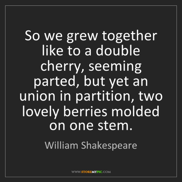 William Shakespeare: So we grew together like to a double cherry, seeming...