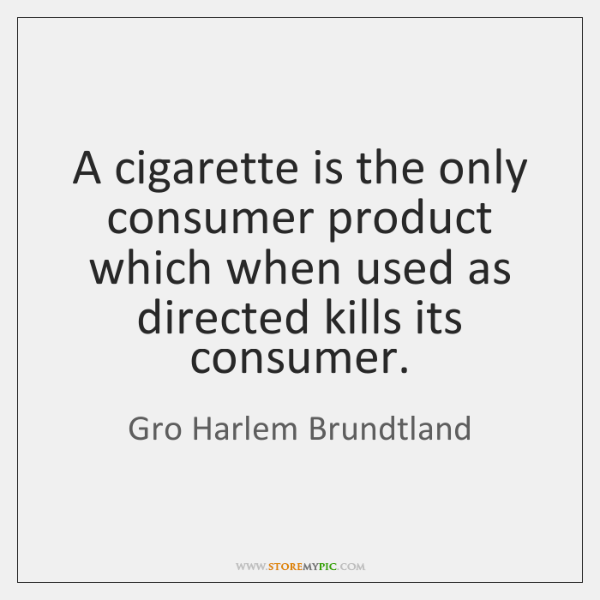 A cigarette is the only consumer product which when used as directed ...