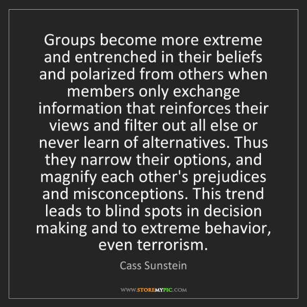 Cass Sunstein: Groups become more extreme and entrenched in their beliefs...