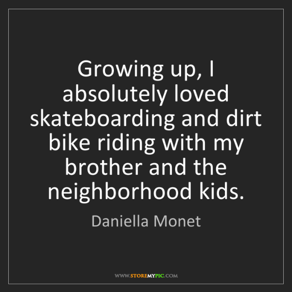 Daniella Monet: Growing up, I absolutely loved skateboarding and dirt...