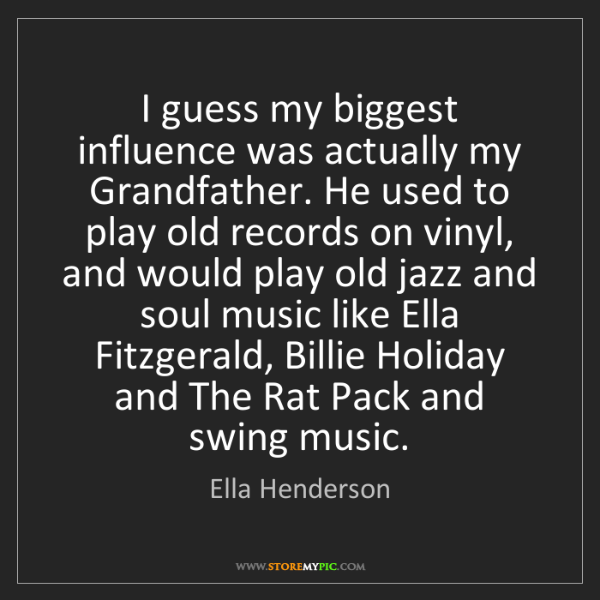 Ella Henderson: I guess my biggest influence was actually my Grandfather....