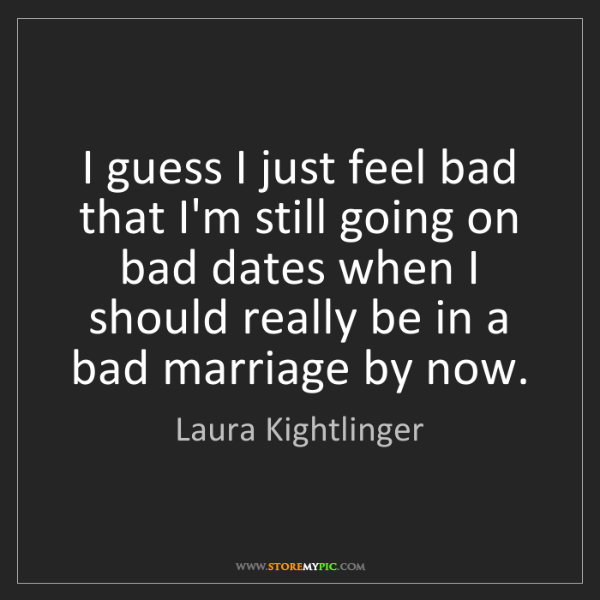 Laura Kightlinger: I guess I just feel bad that I'm still going on bad dates...