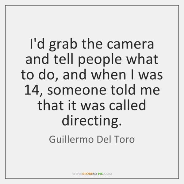 I'd grab the camera and tell people what to do, and when ...