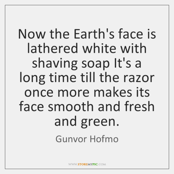 Now the Earth's face is lathered white with shaving soap It's a ...