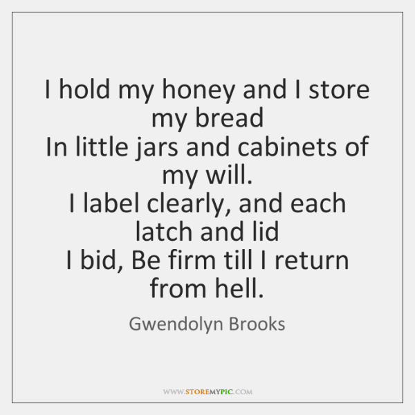 I hold my honey and I store my bread   In little jars ...