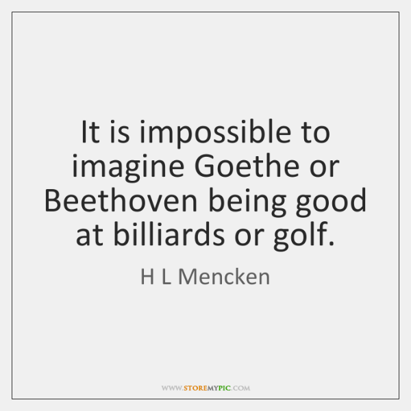 It is impossible to imagine Goethe or Beethoven being good at billiards ...
