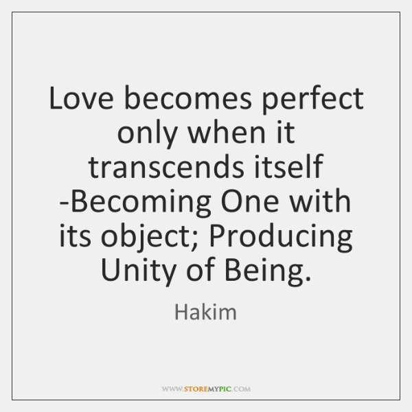 Love becomes perfect only when it transcends itself -Becoming One with its ...