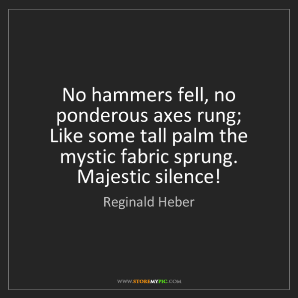 Reginald Heber: No hammers fell, no ponderous axes rung;   Like some...