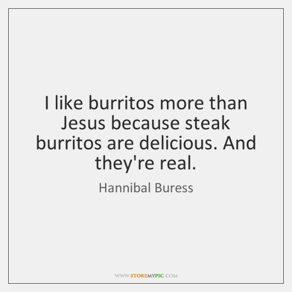 I like burritos more than Jesus because steak burritos are delicious. And ...