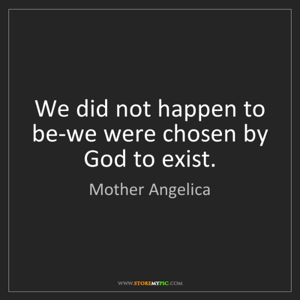 Mother Angelica: We did not happen to be-we were chosen by God to exist.