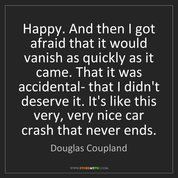 Douglas Coupland: Happy. And then I got afraid that it would vanish as...