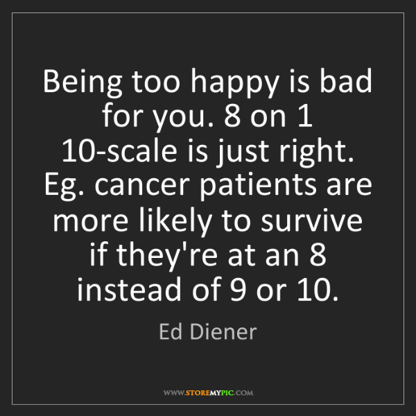 Ed Diener: Being too happy is bad for you. 8 on 1 10-scale is just...