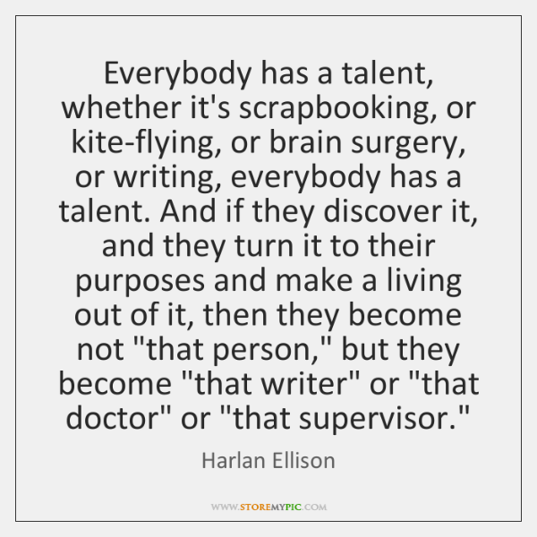 Everybody has a talent, whether it's scrapbooking, or kite-flying, or brain surgery, ...