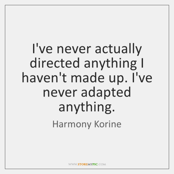 I've never actually directed anything I haven't made up. I've never adapted ...