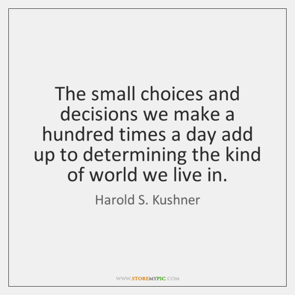 The small choices and decisions we make a hundred times a day ...