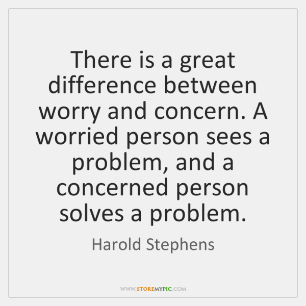 There is a great difference between worry and concern. A worried person ...