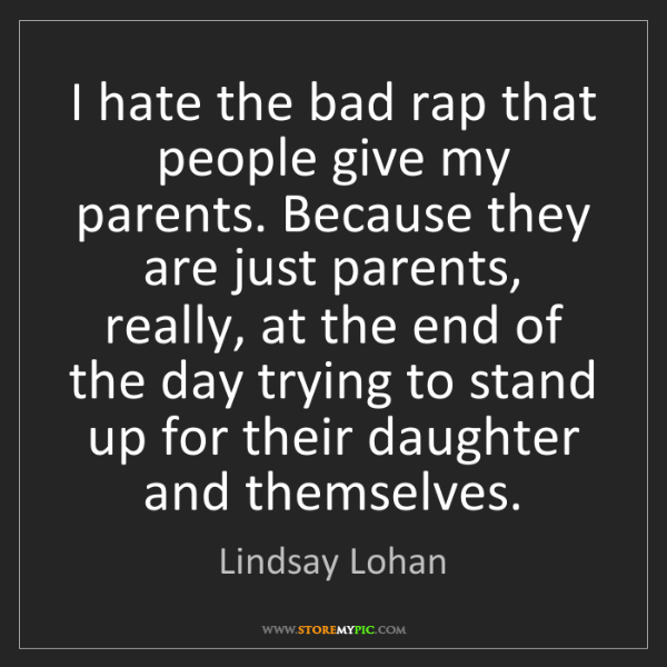 Lindsay Lohan: I hate the bad rap that people give my parents. Because...