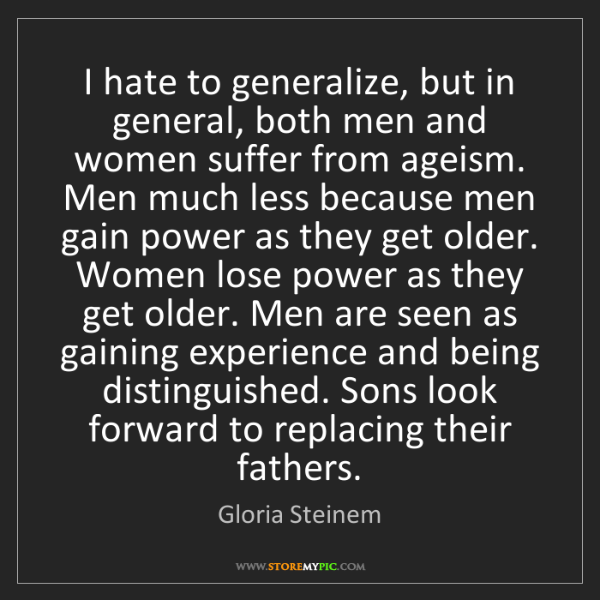 Gloria Steinem: I hate to generalize, but in general, both men and women...