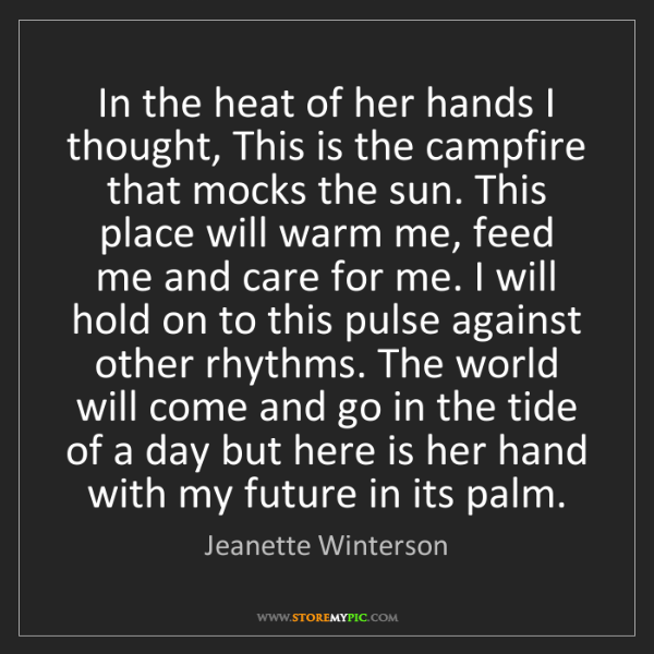 Jeanette Winterson: In the heat of her hands I thought, This is the campfire...