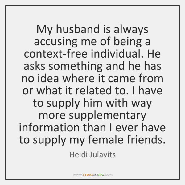 My husband is always accusing me of being a context-free individual. He ...