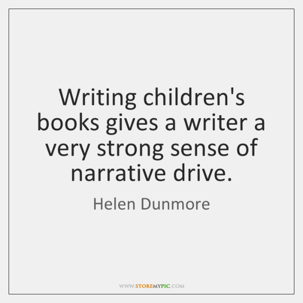 Writing children's books gives a writer a very strong sense of narrative ...
