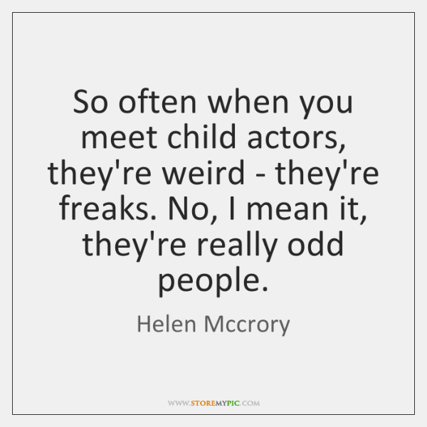 So often when you meet child actors, they're weird - they're freaks. ...