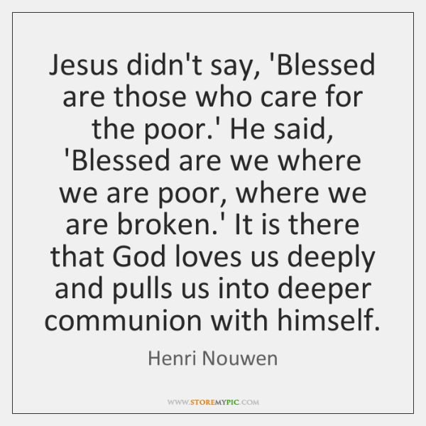 Jesus didn't say, 'Blessed are those who care for the poor.' ...