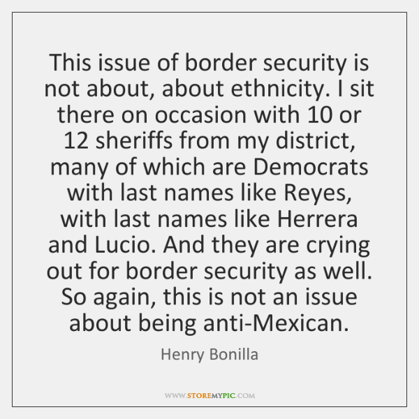 This issue of border security is not about, about ethnicity. I sit ...