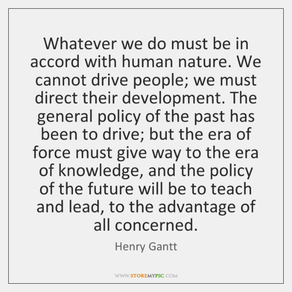 Whatever we do must be in accord with human nature. We cannot ...