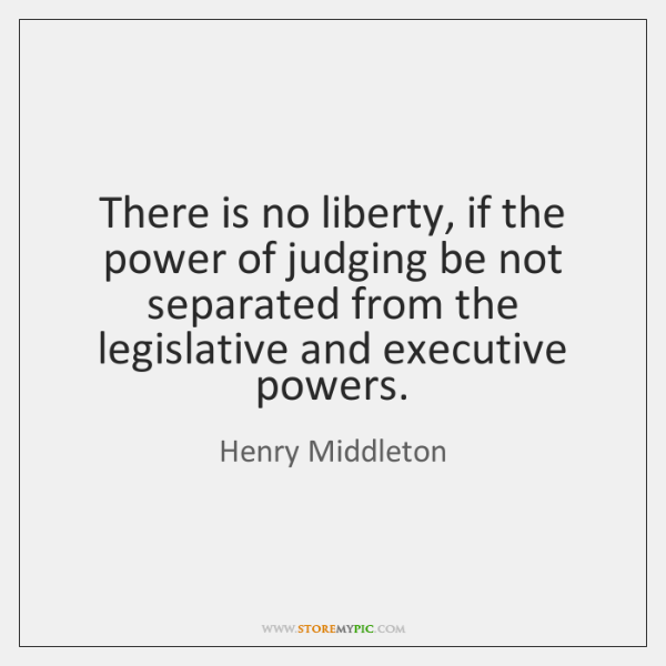 There is no liberty, if the power of judging be not separated ...