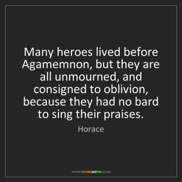 Horace: Many heroes lived before Agamemnon, but they are all...