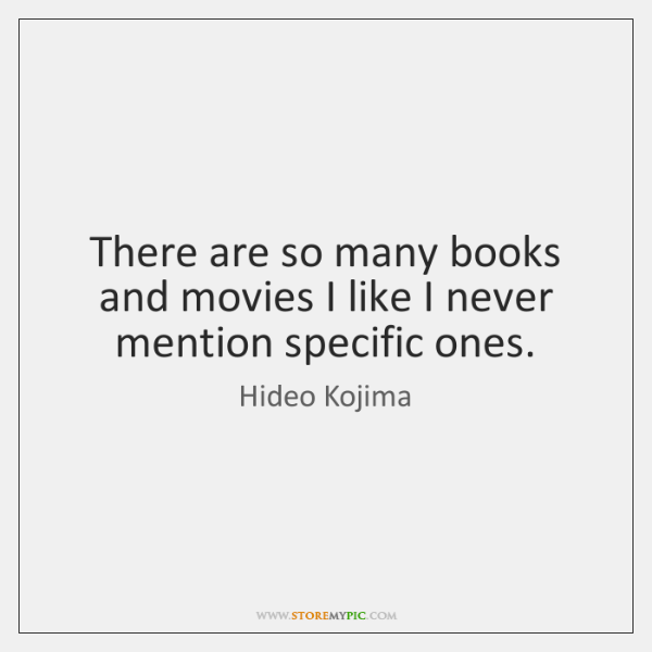 There are so many books and movies I like I never mention ...
