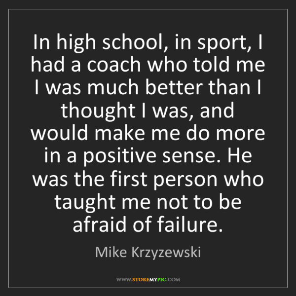 Mike Krzyzewski: In high school, in sport, I had a coach who told me I...