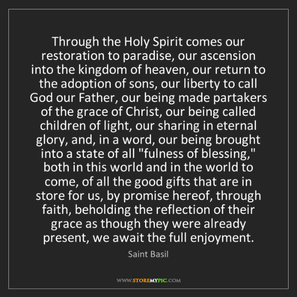 Saint Basil: Through the Holy Spirit comes our restoration to paradise,...