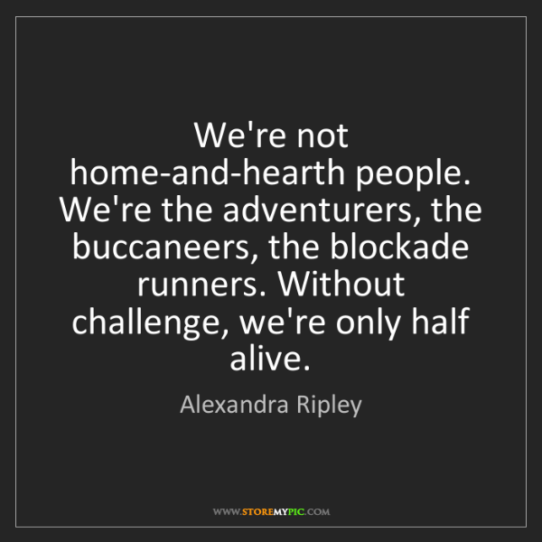 Alexandra Ripley: We're not home-and-hearth people. We're the adventurers,...