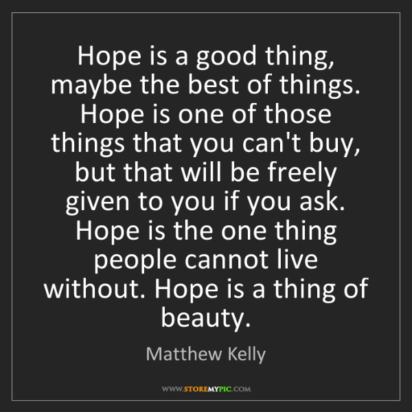 Matthew Kelly: Hope is a good thing, maybe the best of things. Hope...