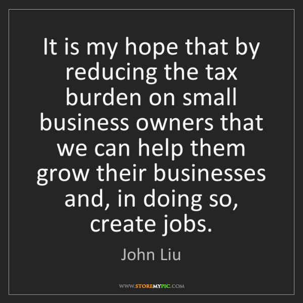 John Liu: It is my hope that by reducing the tax burden on small...