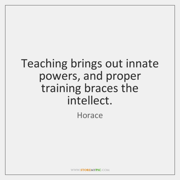 Teaching brings out innate powers, and proper training braces the intellect.