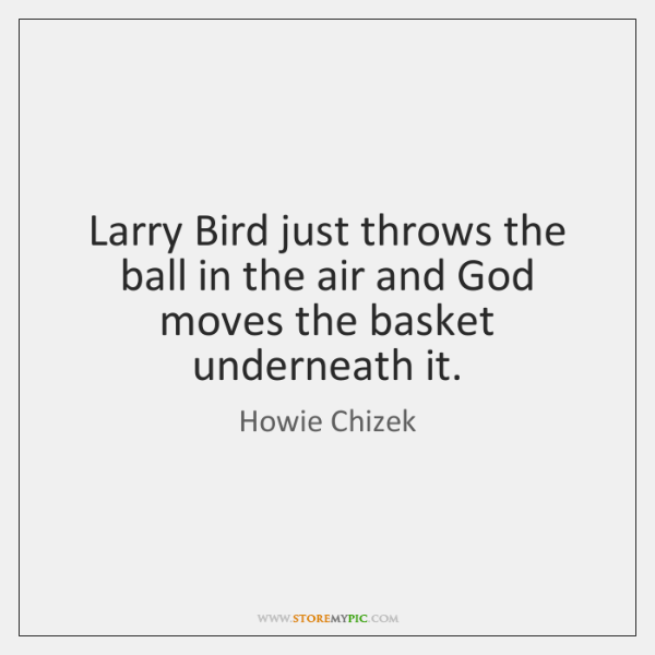 Larry Bird just throws the ball in the air and God moves ...